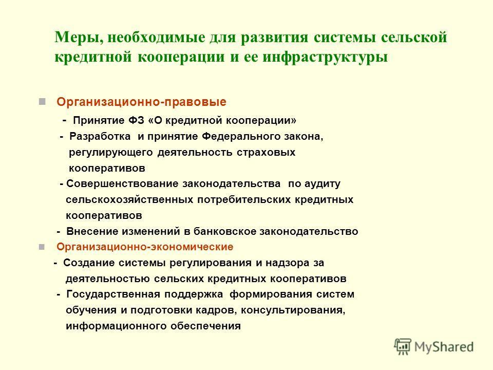 Меры, необходимые для развития системы сельской кредитной кооперации и ее инфраструктуры Организационно-правовые - Принятие ФЗ «О кредитной кооперации» - Разработка и принятие Федерального закона, регулирующего деятельность страховых кооперативов - С