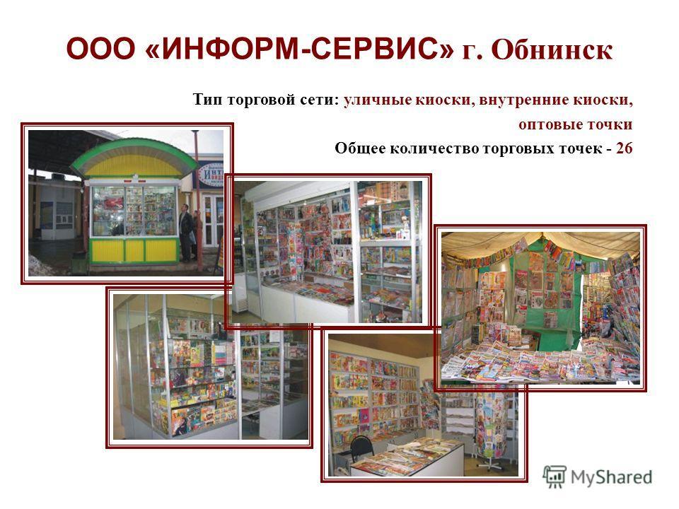 ООО «ИНФОРМ-СЕРВИС» г. Обнинск Тип торговой сети: уличные киоски, внутренние киоски, оптовые точки Общее количество торговых точек - 26