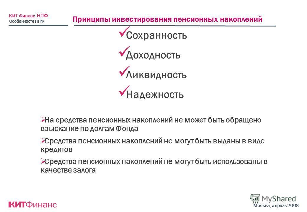 КИТ Финанс НПФ Москва, апрель 2008 Принципы инвестирования пенсионных накоплений Сохранность Доходность Ликвидность Надежность Особенности НПФ На средства пенсионных накоплений не может быть обращено взыскание по долгам Фонда Средства пенсионных нако