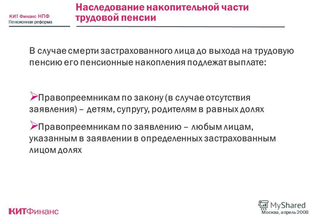 КИТ Финанс НПФ Москва, апрель 2008 Наследование накопительной части трудовой пенсии В случае смерти застрахованного лица до выхода на трудовую пенсию его пенсионные накопления подлежат выплате: Правопреемникам по закону (в случае отсутствия заявления