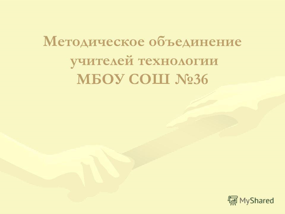 Методическое объединение учителей технологии МБОУ СОШ 36