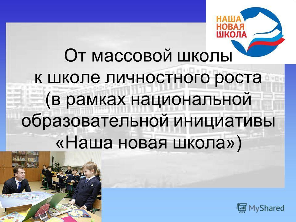 От массовой школы к школе личностного роста (в рамках национальной образовательной инициативы «Наша новая школа»)