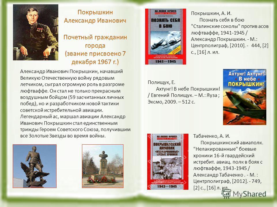 Александр Иванович Покрышкин, начавший Великую Отечественную войну рядовым летчиком, сыграл огромную роль в разгроме люфтваффе. Он стал не только прекрасным воздушным бойцом (59 засчитанных личных побед), но и разработчиком новой тактики советской ис