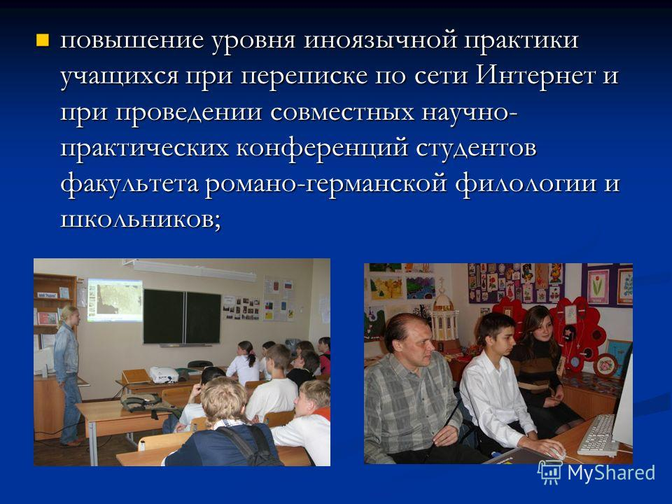 повышение уровня иноязычной практики учащихся при переписке по сети Интернет и при проведении совместных научно- практических конференций студентов факультета романо-германской филологии и школьников; повышение уровня иноязычной практики учащихся при