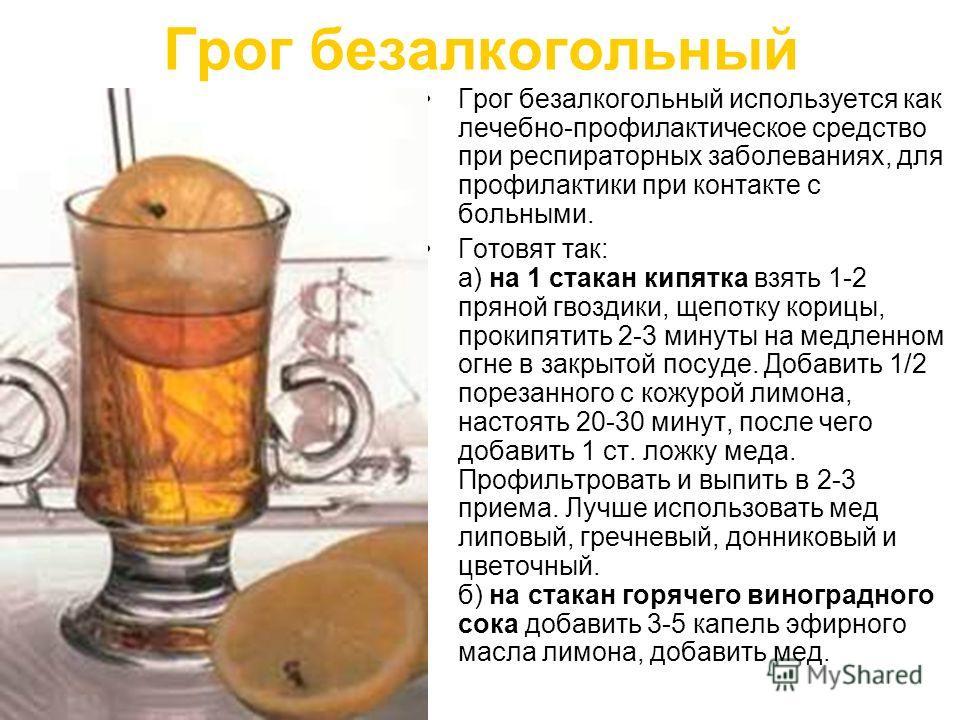 Грог безалкогольный Грог безалкогольный используется как лечебно-профилактическое средство при респираторных заболеваниях, для профилактики при контакте с больными. Готовят так: а) на 1 стакан кипятка взять 1-2 пряной гвоздики, щепотку корицы, прокип