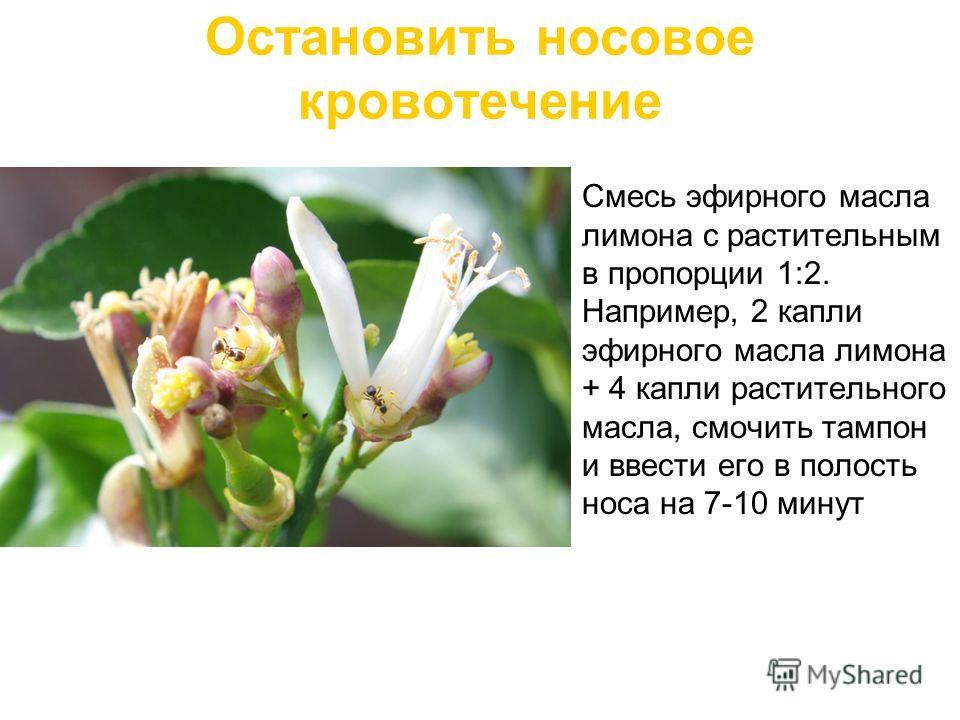 Остановить носовое кровотечение Смесь эфирного масла лимона с растительным в пропорции 1:2. Например, 2 капли эфирного масла лимона + 4 капли растительного масла, смочить тампон и ввести его в полость носа на 7-10 минут