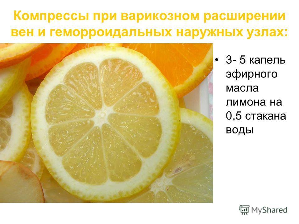 Компрессы при варикозном расширении вен и геморроидальных наружных узлах: 3- 5 капель эфирного масла лимона на 0,5 стакана воды
