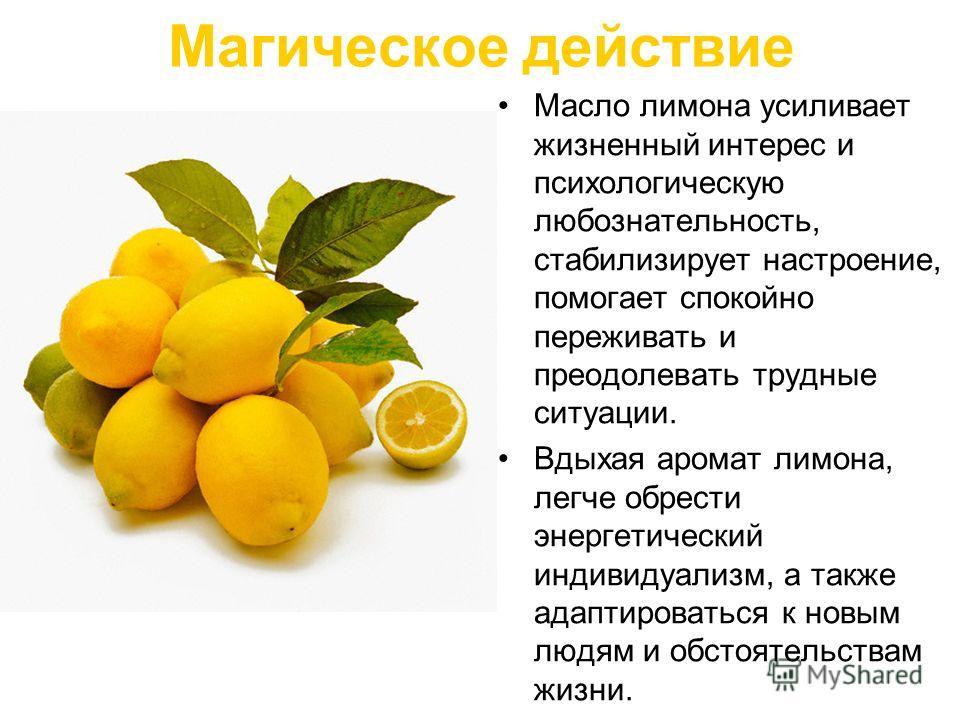 Магическое действие Масло лимона усиливает жизненный интерес и психологическую любознательность, стабилизирует настроение, помогает спокойно переживать и преодолевать трудные ситуации. Вдыхая аромат лимона, легче обрести энергетический индивидуализм,