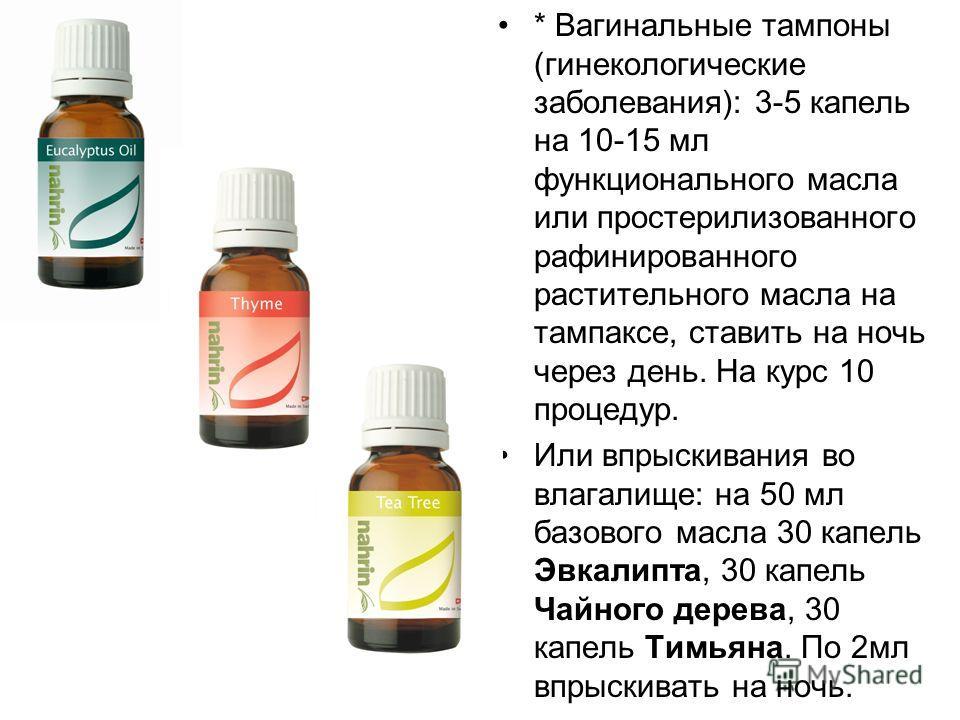 * Вагинальные тампоны (гинекологические заболевания): 3-5 капель на 10-15 мл функционального масла или простерилизованного рафинированного растительного масла на тампаксе, ставить на ночь через день. На курс 10 процедур. Или впрыскивания во влагалище
