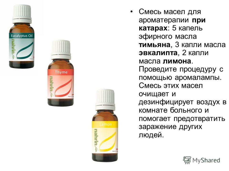 Смесь масел для ароматерапии при катарах: 5 капель эфирного масла тимьяна, 3 капли масла эвкалипта, 2 капли масла лимона. Проведите процедуру с помощью аромалампы. Смесь этих масел очищает и дезинфицирует воздух в комнате больного и помогает предотвр