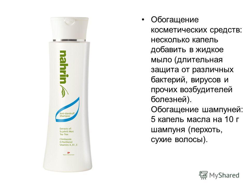 Обогащение косметических средств: несколько капель добавить в жидкое мыло (длительная защита от различных бактерий, вирусов и прочих возбудителей болезней). Обогащение шампуней: 5 капель масла на 10 г шампуня (перхоть, сухие волосы).