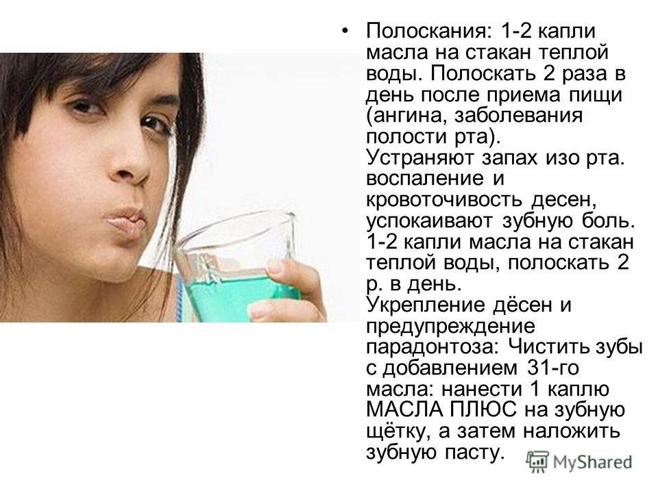 Полоскания: 1-2 капли масла на стакан теплой воды. Полоскать 2 раза в день после приема пищи (ангина, заболевания полости рта). Устраняют запах изо рта. воспаление и кровоточивость десен, успокаивают зубную боль. 1-2 капли масла на стакан теплой воды