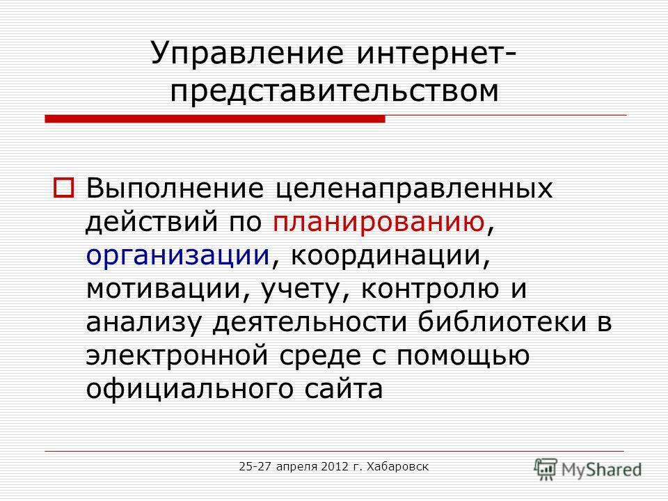 25-27 апреля 2012 г. Хабаровск Управление интернет- представительством Выполнение целенаправленных действий по планированию, организации, координации, мотивации, учету, контролю и анализу деятельности библиотеки в электронной среде с помощью официаль