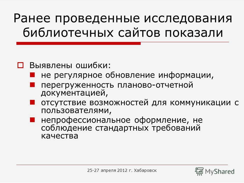 25-27 апреля 2012 г. Хабаровск Ранее проведенные исследования библиотечных сайтов показали Выявлены ошибки: не регулярное обновление информации, перегруженность планово-отчетной документацией, отсутствие возможностей для коммуникации с пользователями