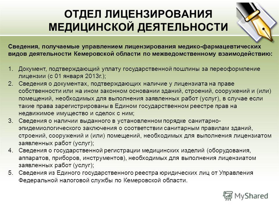 ОТДЕЛ ЛИЦЕНЗИРОВАНИЯ МЕДИЦИНСКОЙ ДЕЯТЕЛЬНОСТИ Сведения, получаемые управлением лицензирования медико-фармацевтических видов деятельности Кемеровской области по межведомственному взаимодействию: 1.Документ, подтверждающий уплату государственной пошлин