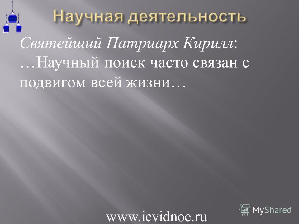 Святейший Патриарх Кирилл: … Научный поиск часто связан с подвигом всей жизни … www.icvidnoe.ru