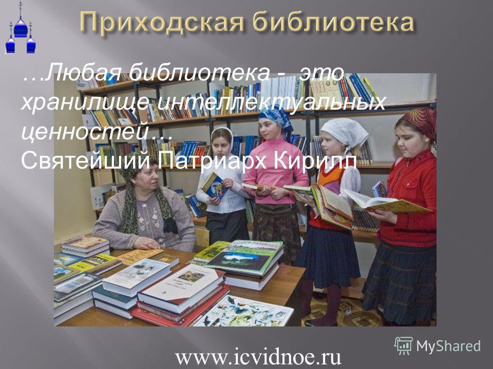 … Любая библиотека - это хранилище интеллектуальных ценностей … Святейший Патриарх Кирилл www.icvidnoe.ru