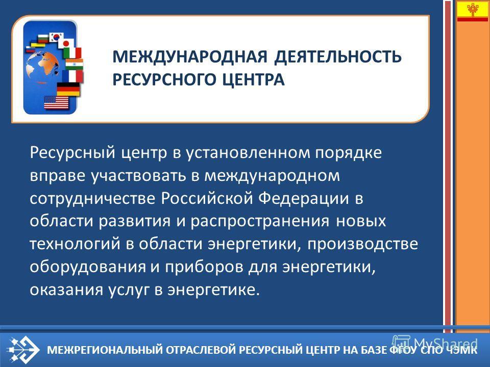 МЕЖРЕГИОНАЛЬНЫЙ ОТРАСЛЕВОЙ РЕСУРСНЫЙ ЦЕНТР НА БАЗЕ ФГОУ СПО ЧЭМК Ресурсный центр в установленном порядке вправе участвовать в международном сотрудничестве Российской Федерации в области развития и распространения новых технологий в области энергетики