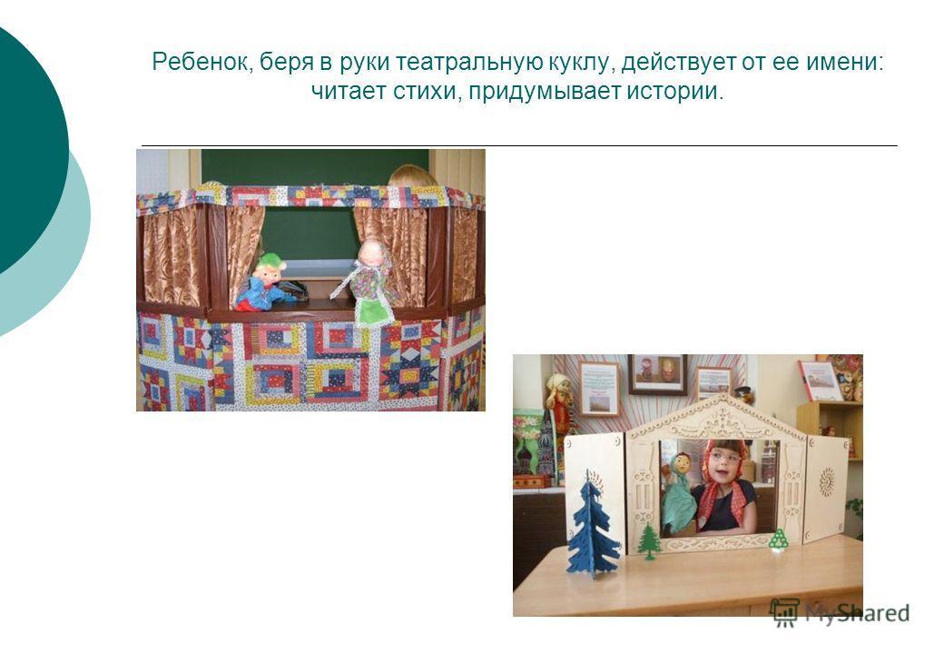 Ребенок, беря в руки театральную куклу, действует от ее имени: читает стихи, придумывает истории.
