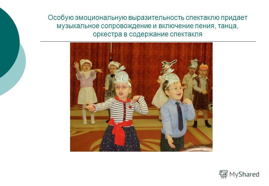 Особую эмоциональную выразительность спектаклю придает музыкальное сопровождение и включение пения, танца, оркестра в содержание спектакля