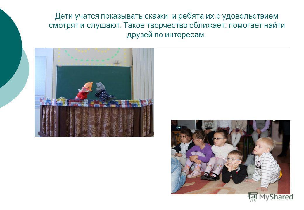 Дети учатся показывать сказки и ребята их с удовольствием смотрят и слушают. Такое творчество сближает, помогает найти друзей по интересам.