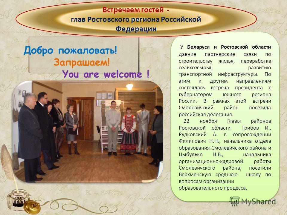 Добро пожаловать! Запрашаем! You are welcome ! У Беларуси и Ростовской области давние партнерские связи по строительству жилья, переработке сельхозсырья, развитию транспортной инфраструктуры. По этим и другим направлениям состоялась встреча президент