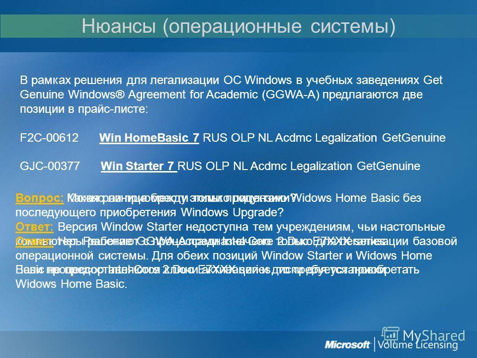 Нюансы (операционные системы) В рамках решения для легализации ОС Windows в учебных заведениях Get Genuine Windows® Agreement for Academic (GGWA-A) предлагаются две позиции в прайс-листе: F2C-00612 Win HomeBasic 7 RUS OLP NL Acdmc Legalization GetGen