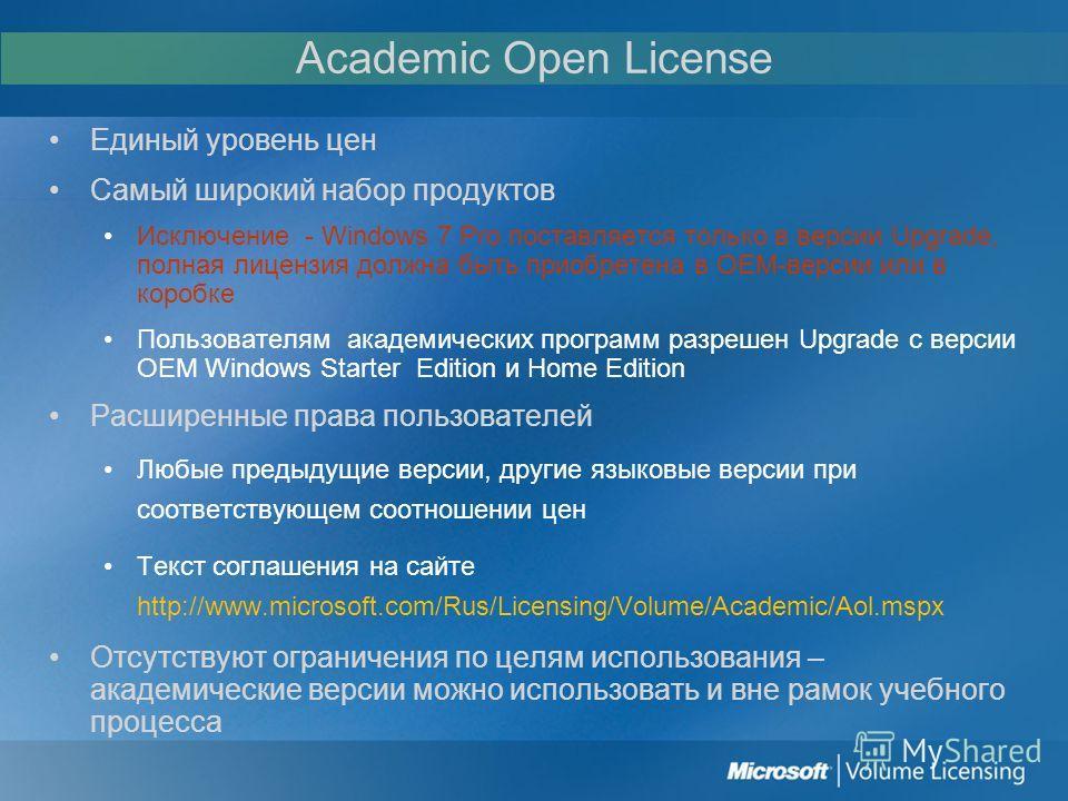 Academic Open License Единый уровень цен Самый широкий набор продуктов Исключение - Windows 7 Pro поставляется только в версии Upgrade, полная лицензия должна быть приобретена в OEM-версии или в коробке Пользователям академических программ разрешен U