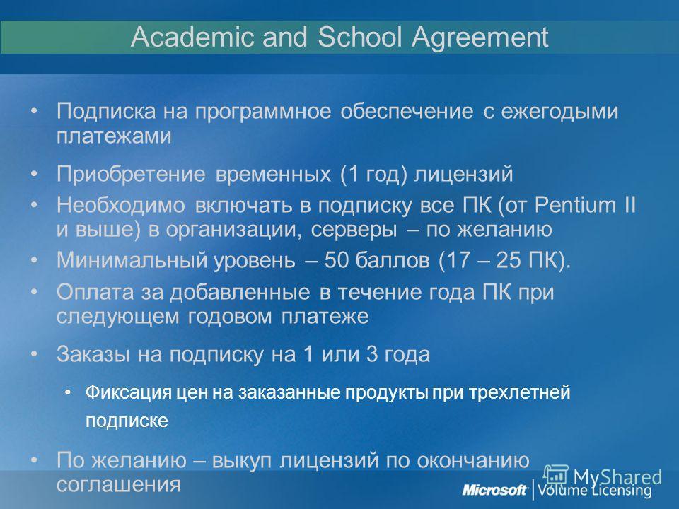 Academic and School Agreement Подписка на программное обеспечение с ежегодыми платежами Приобретение временных (1 год) лицензий Необходимо включать в подписку все ПК (от Pentium II и выше) в организации, серверы – по желанию Минимальный уровень – 50