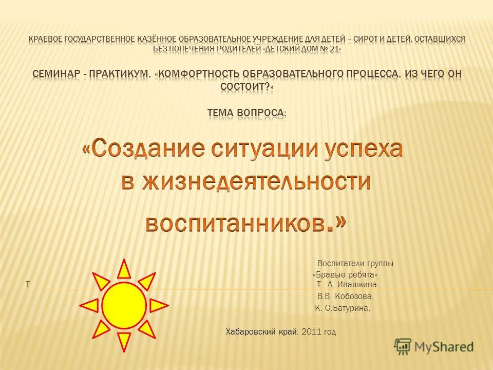 Воспитатели группы «Бравые ребята» Т Т.А. Ивашкина В.В. Кобозова, К. О.Батурина, Хабаровский край. 2011 год