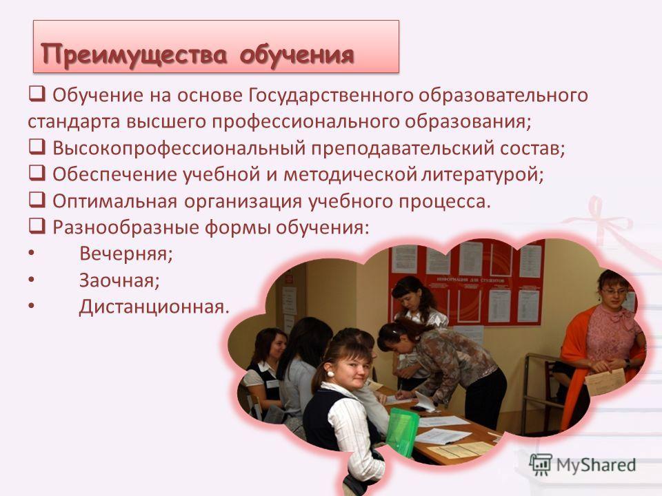 Преимущества обучения Обучение на основе Государственного образовательного стандарта высшего профессионального образования; Высокопрофессиональный преподавательский состав; Обеспечение учебной и методической литературой; Оптимальная организация учебн