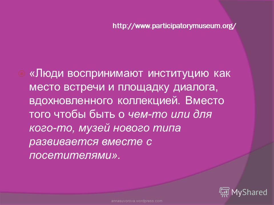 http://www.participatorymuseum.org/ «Люди воспринимают институцию как место встречи и площадку диалога, вдохновленного коллекцией. Вместо того чтобы быть о чем-то или для кого-то, музей нового типа развивается вместе с посетителями». annasuvorova.wor