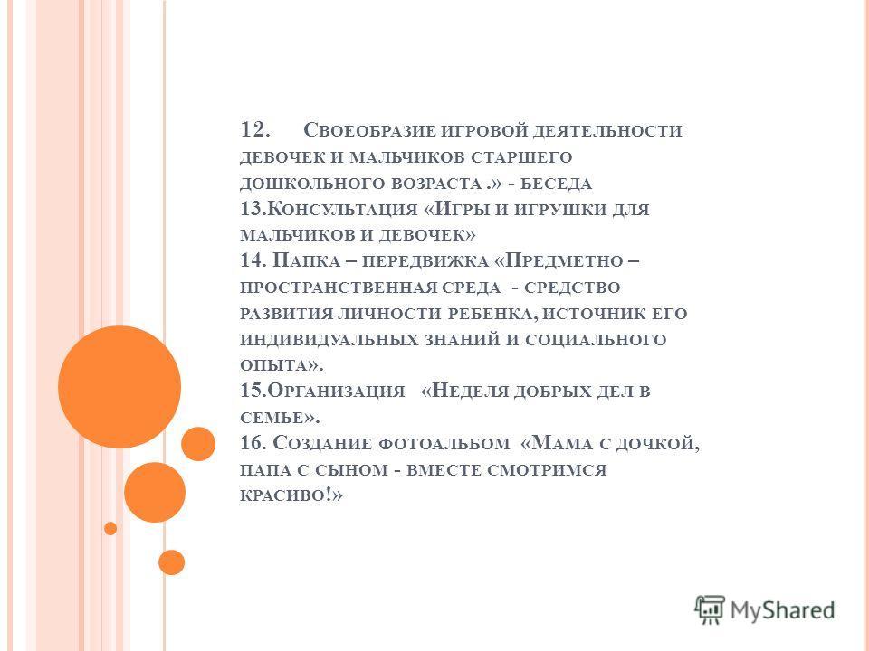 12. С ВОЕОБРАЗИЕ ИГРОВОЙ ДЕЯТЕЛЬНОСТИ ДЕВОЧЕК И МАЛЬЧИКОВ СТАРШЕГО ДОШКОЛЬНОГО ВОЗРАСТА.» - БЕСЕДА 13.К ОНСУЛЬТАЦИЯ «И ГРЫ И ИГРУШКИ ДЛЯ МАЛЬЧИКОВ И ДЕВОЧЕК » 14. П АПКА – ПЕРЕДВИЖКА «П РЕДМЕТНО – ПРОСТРАНСТВЕННАЯ СРЕДА - СРЕДСТВО РАЗВИТИЯ ЛИЧНОСТИ Р