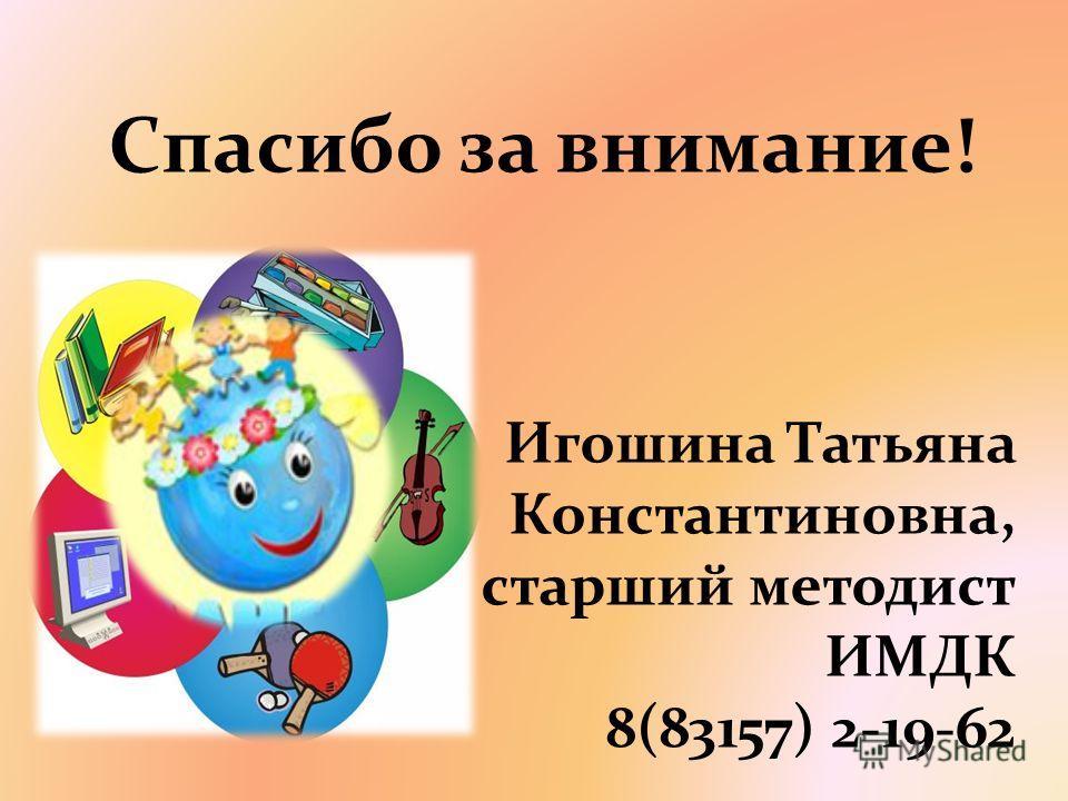 Спасибо за внимание! Игошина Татьяна Константиновна, старший методист ИМДК 8(83157) 2-19-62