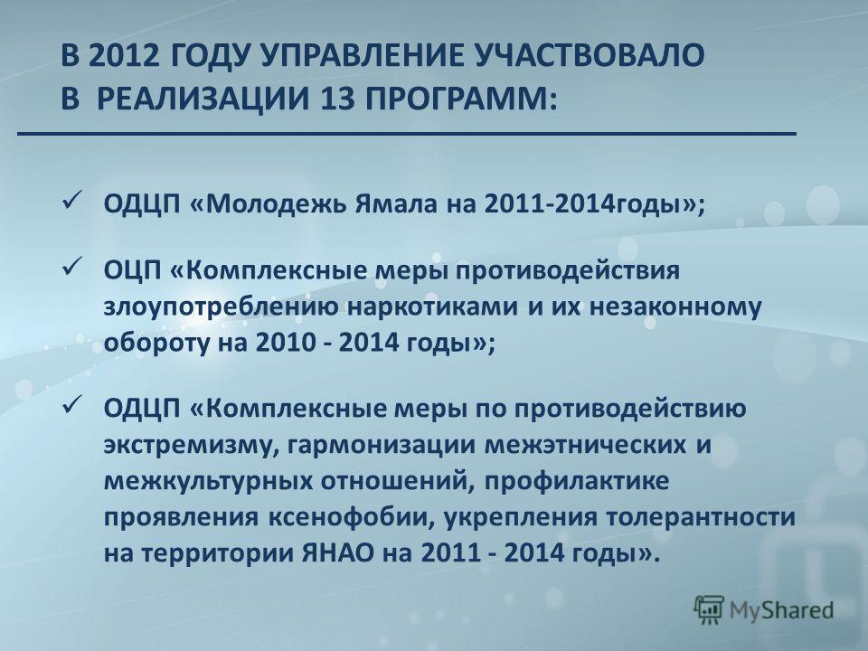 В 2012 ГОДУ УПРАВЛЕНИЕ УЧАСТВОВАЛО В РЕАЛИЗАЦИИ 13 ПРОГРАММ: ОДЦП «Молодежь Ямала на 2011-2014годы»; ОЦП «Комплексные меры противодействия злоупотреблению наркотиками и их незаконному обороту на 2010 - 2014 годы»; ОДЦП «Комплексные меры по противодей