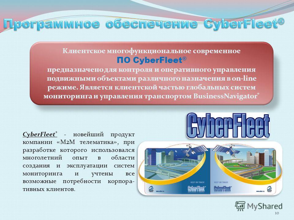 Клиентское многофункциональное современное ПО CyberFleet ® предназначено для контроля и оперативного управления подвижными объектами различного назначения в on-line режиме. Является клиентской частью глобальных систем мониторинга и управления транспо