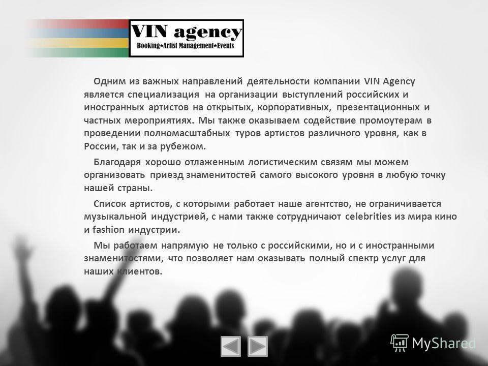 Одним из важных направлений деятельности компании VIN Agency является специализация на организации выступлений российских и иностранных артистов на открытых, корпоративных, презентационных и частных мероприятиях. Мы также оказываем содействие промоут
