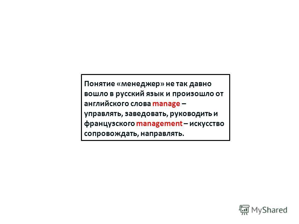 Понятие «менеджер» не так давно вошло в русский язык и произошло от английского слова manage – управлять, заведовать, руководить и французского management – искусство сопровождать, направлять.