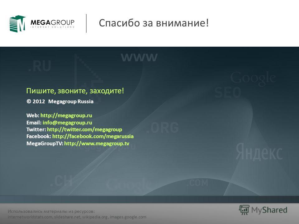 Спасибо за внимание! Использовались материалы из ресурсов: internetworldstats.com, slideshare.net, wikipedia.org, images.google.com © 2012 Megagroup Russia Web: http://megagroup.ru Email: info@megagroup.ru Twitter: http://twitter.com/megagroup Facebo
