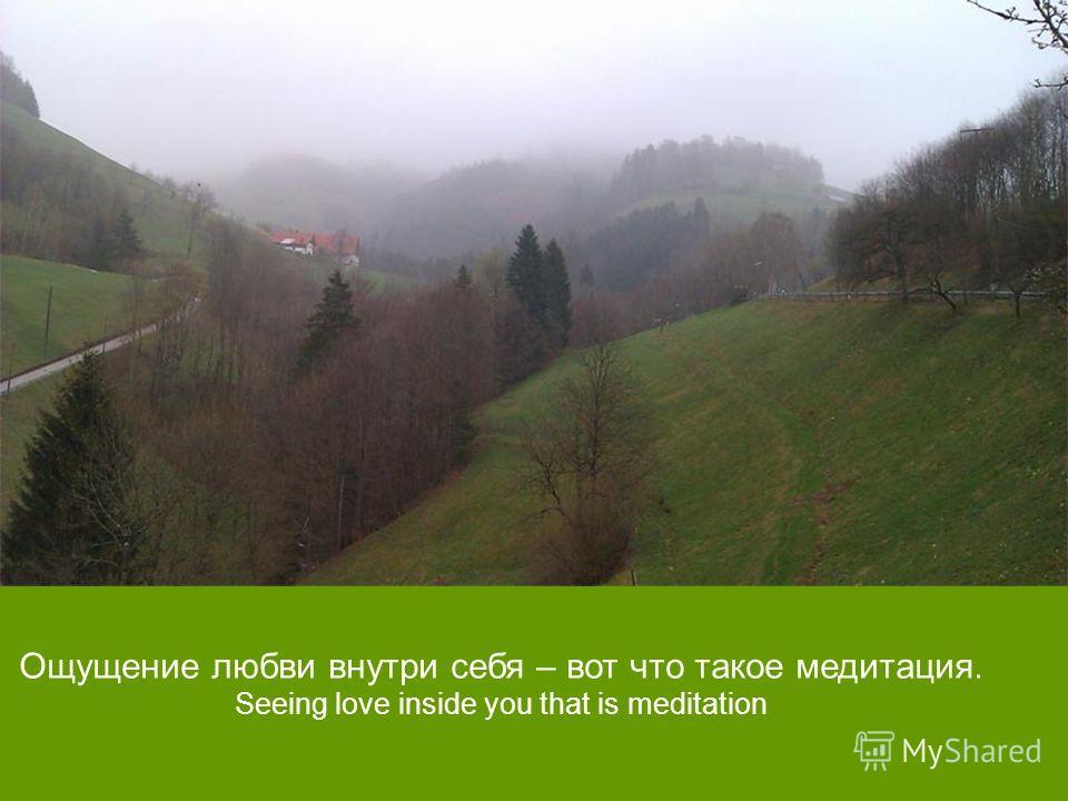 Ощущение любви внутри себя – вот что такое медитация. Seeing love inside you that is meditation