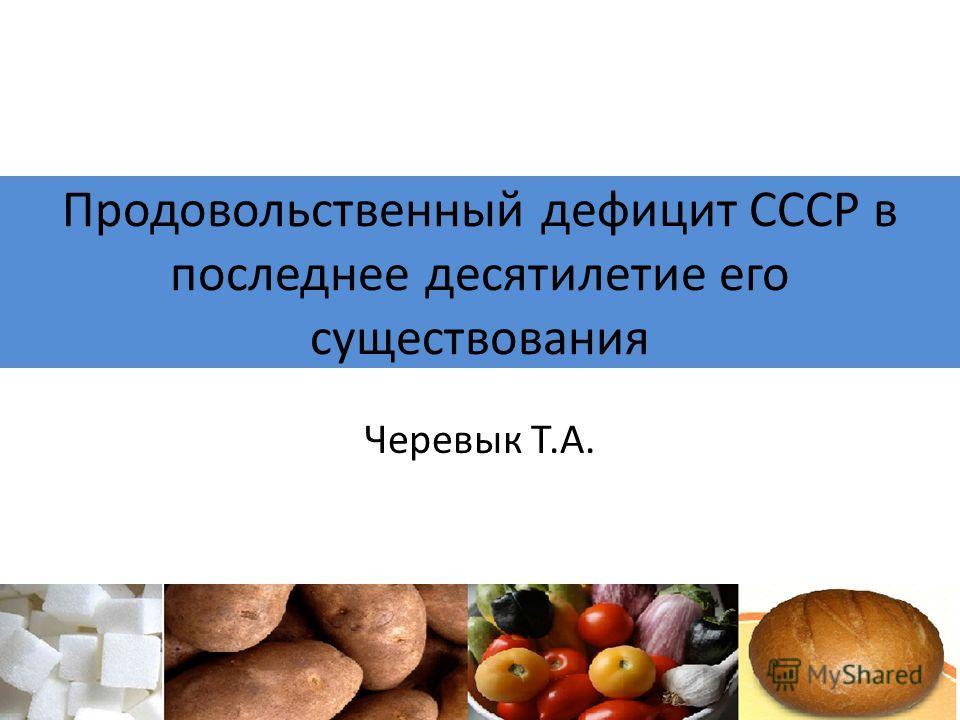 Продовольственный дефицит СССР в последнее десятилетие его существования Черевык Т.А.