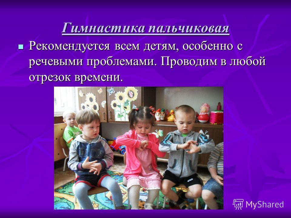 Гимнастика пальчиковая Рекомендуется всем детям, особенно с речевыми проблемами. Проводим в любой отрезок времени. Рекомендуется всем детям, особенно с речевыми проблемами. Проводим в любой отрезок времени.