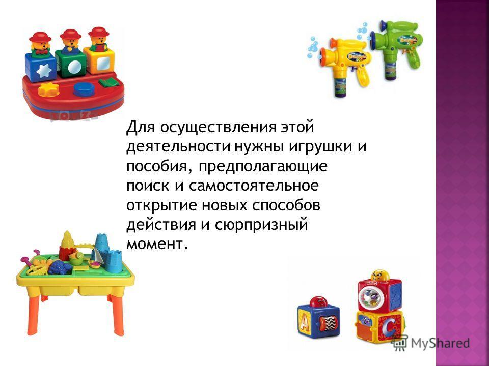 Для осуществления этой деятельности нужны игрушки и пособия, предполагающие поиск и самостоятельное открытие новых способов действия и сюрпризный момент.