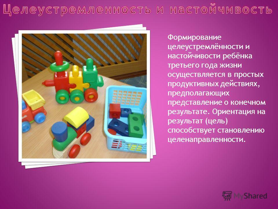 Формирование целеустремлённости и настойчивости ребёнка третьего года жизни осуществляется в простых продуктивных действиях, предполагающих представление о конечном результате. Ориентация на результат (цель) способствует становлению целенаправленност