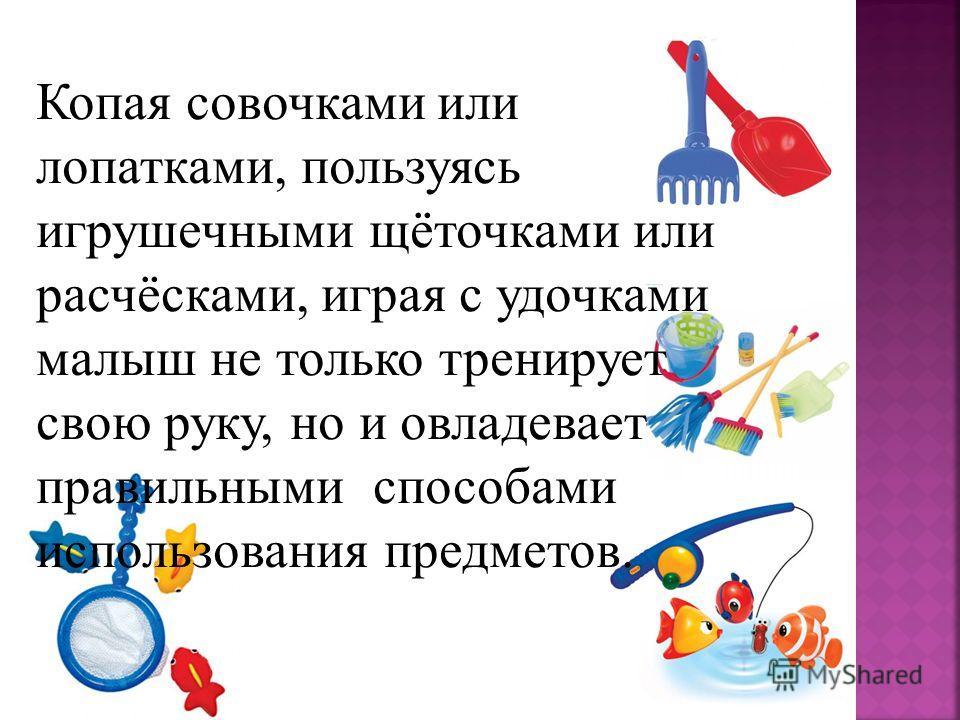 Копая совочками или лопатками, пользуясь игрушечными щёточками или расчёсками, играя с удочками малыш не только тренирует свою руку, но и овладевает правильными способами использования предметов.