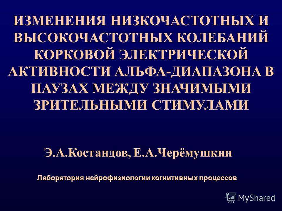 ИЗМЕНЕНИЯ НИЗКОЧАСТОТНЫХ И ВЫСОКОЧАСТОТНЫХ КОЛЕБАНИЙ КОРКОВОЙ ЭЛЕКТРИЧЕСКОЙ АКТИВНОСТИ АЛЬФА-ДИАПАЗОНА В ПАУЗАХ МЕЖДУ ЗНАЧИМЫМИ ЗРИТЕЛЬНЫМИ СТИМУЛАМИ Э.А.Костандов, Е.А.Черёмушкин Лаборатория нейрофизиологии когнитивных процессов