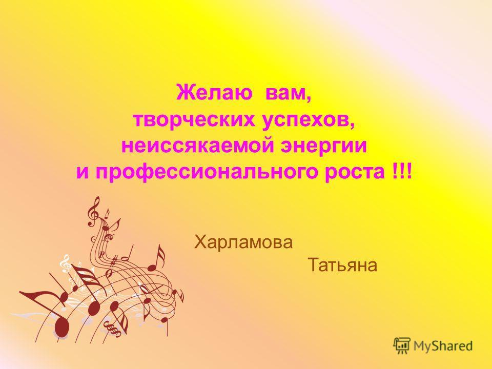 Желаю вам, творческих успехов, неиссякаемой энергии и профессионального роста !!! Харламова Татьяна