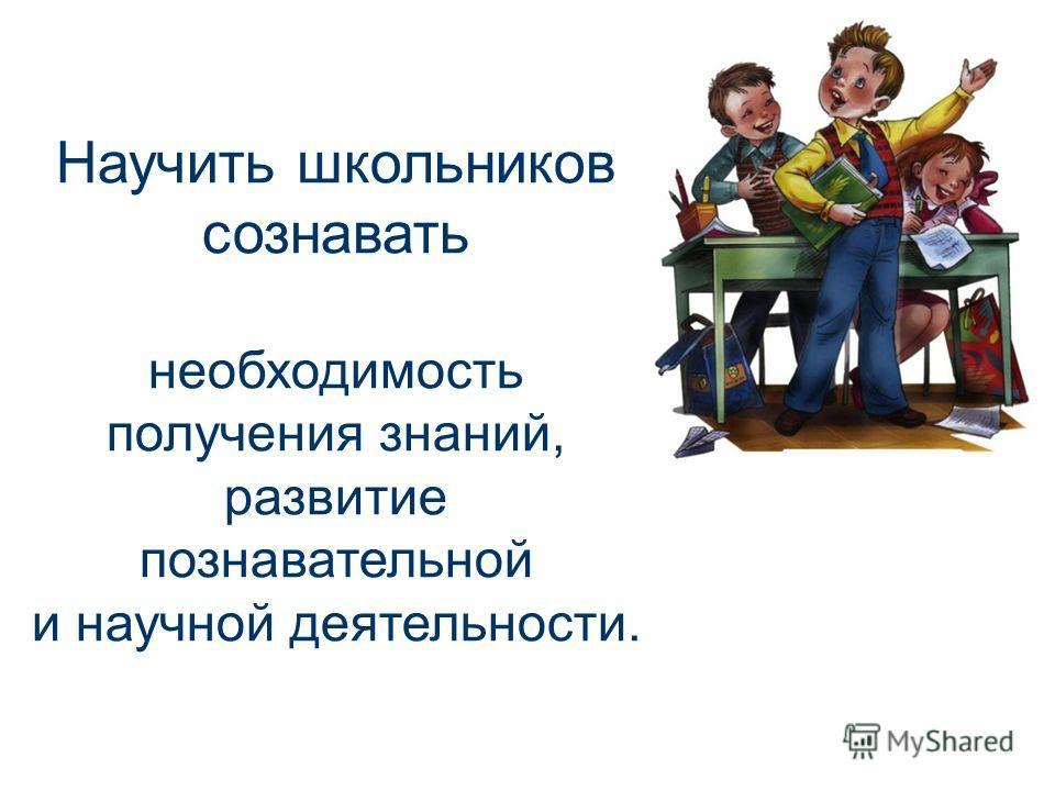 Научить школьников сознавать необходимость получения знаний, развитие познавательной и научной деятельности.