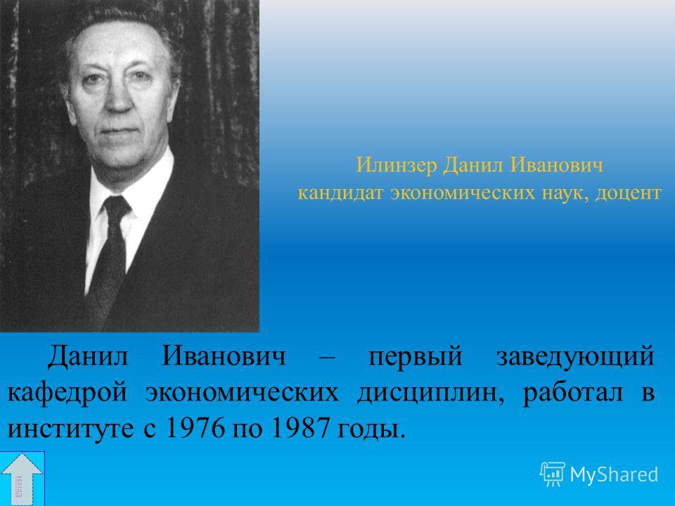 Илинзер Данил Иванович кандидат экономических наук, доцент Данил Иванович – первый заведующий кафедрой экономических дисциплин, работал в институте с 1976 по 1987 годы.