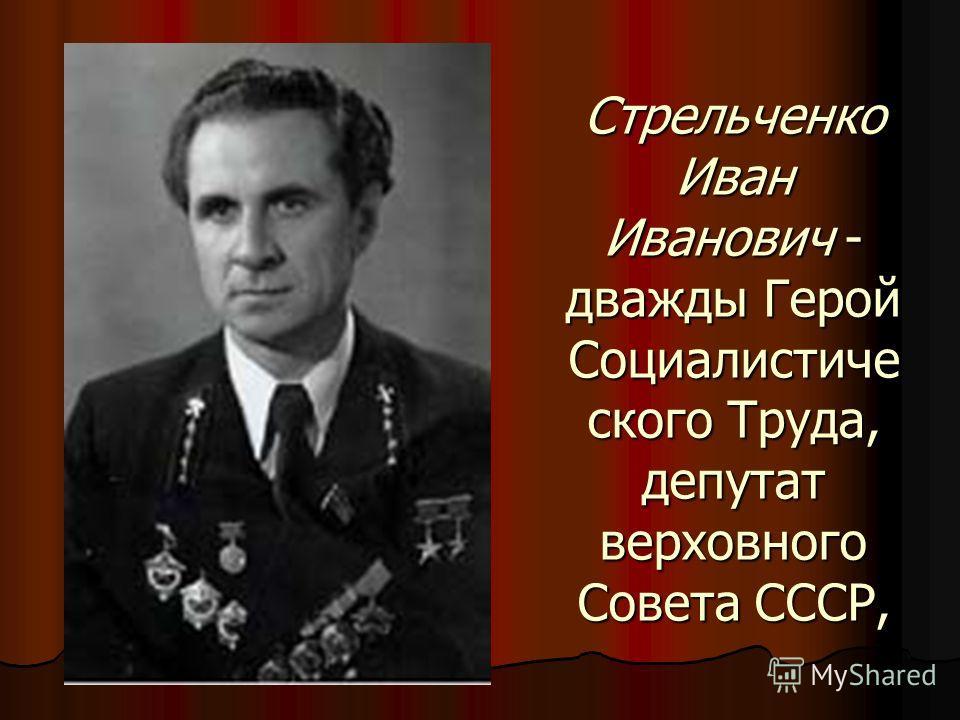 Стрельченко Иван Иванович - дважды Герой Социалистиче ского Труда, депутат верховного Совета СССР,